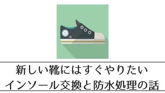 新しい靴を迎えたら必ずやるインソール交換と防水処理の話